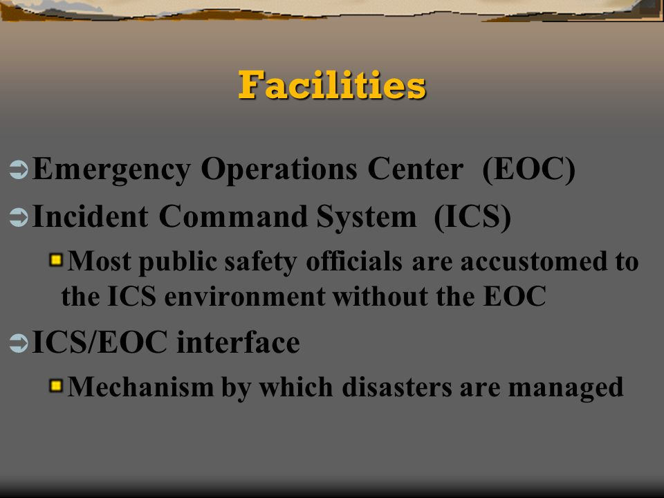 FacilitiesFacilities Emergency Operations Center (EOC) Incident Command System (ICS) Most public safety officials are accustomed to the ICS environment without the EOC ICS/EOC interface Mechanism by which disasters are managed