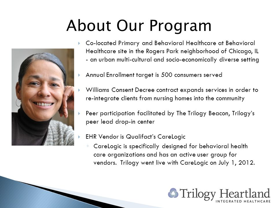 About Our Program Co-located Primary and Behavioral Healthcare at Behavioral Healthcare site in the Rogers Park neighborhood of Chicago, IL - an urban multi-cultural and socio-economically diverse setting Annual Enrollment target is 500 consumers served Williams Consent Decree contract expands services in order to re-integrate clients from nursing homes into the community Peer participation facilitated by The Trilogy Beacon, Trilogys peer lead drop-in center EHR Vendor is Qualifacts CareLogic CareLogic is specifically designed for behavioral health care organizations and has an active user group for vendors.