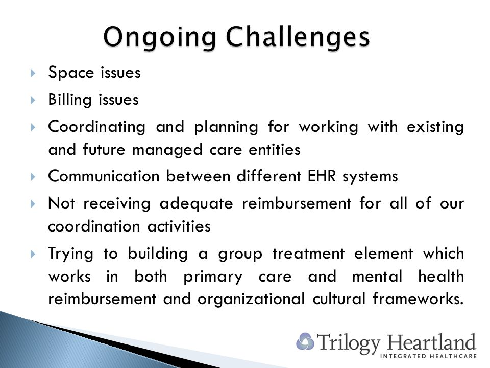Space issues Billing issues Coordinating and planning for working with existing and future managed care entities Communication between different EHR systems Not receiving adequate reimbursement for all of our coordination activities Trying to building a group treatment element which works in both primary care and mental health reimbursement and organizational cultural frameworks.