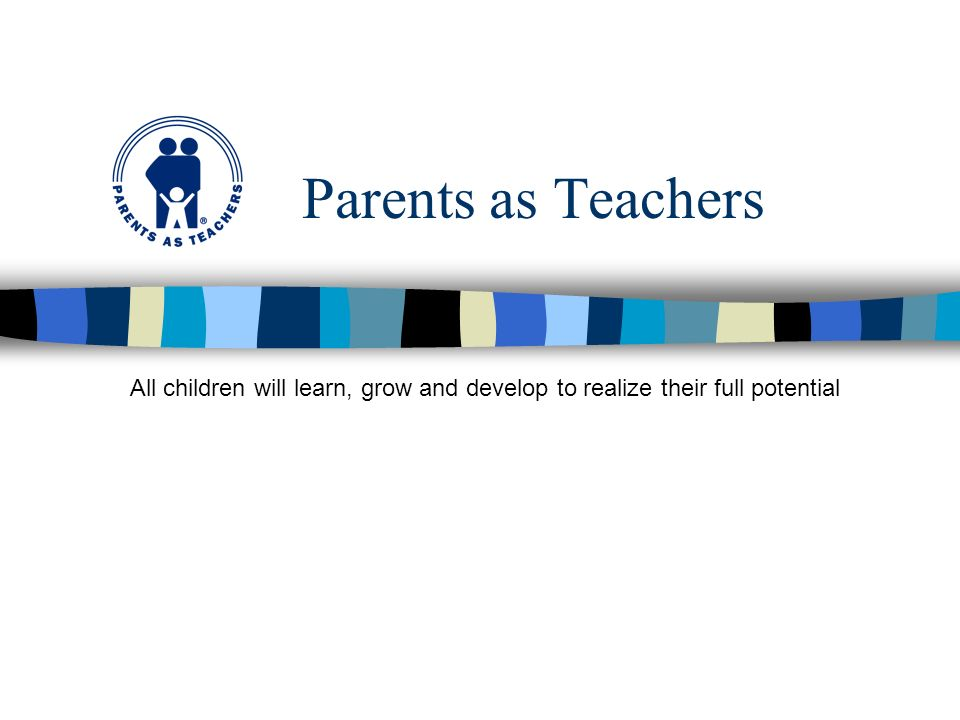 Parents as Teachers All children will learn, grow and develop to realize their full potential