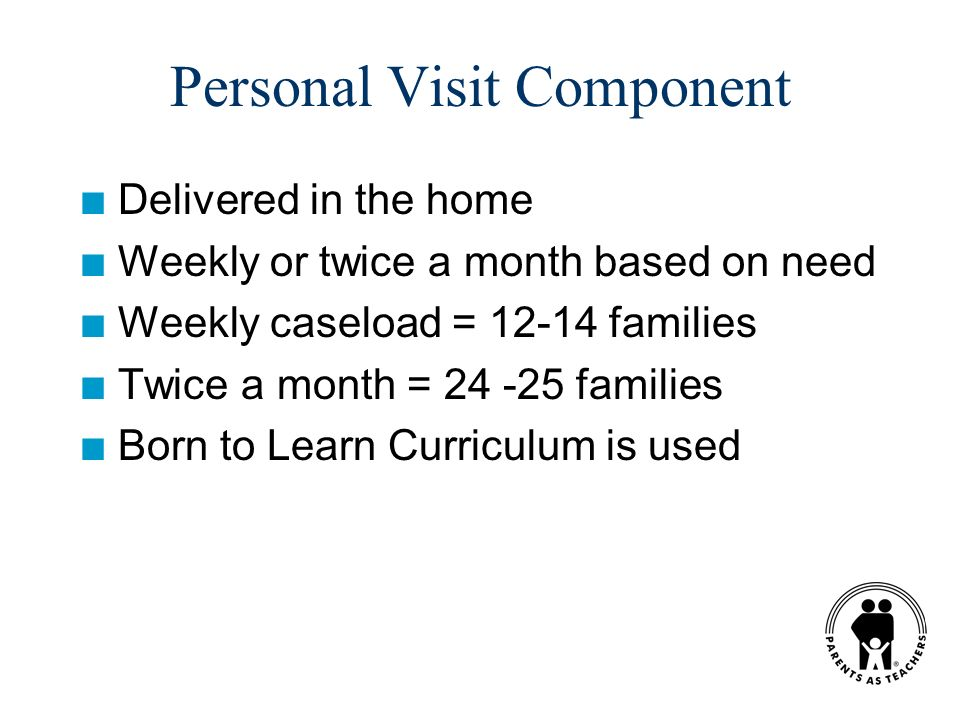 Personal Visit Component n Delivered in the home n Weekly or twice a month based on need n Weekly caseload = 12-14 families n Twice a month = 24 -25 families n Born to Learn Curriculum is used