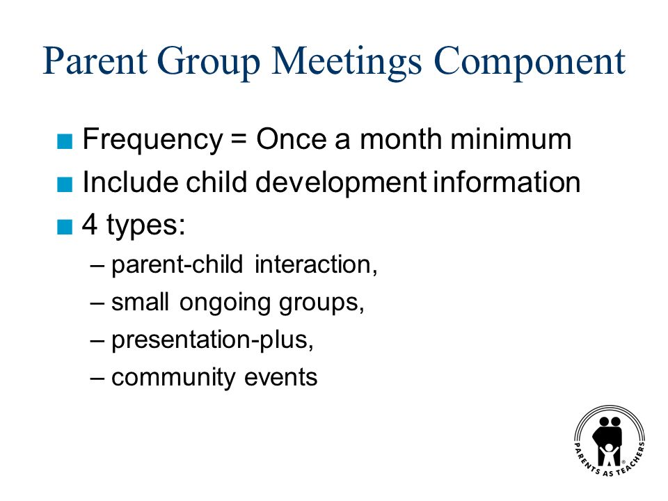 Parent Group Meetings Component n Frequency = Once a month minimum n Include child development information n 4 types: –parent-child interaction, –small ongoing groups, –presentation-plus, –community events