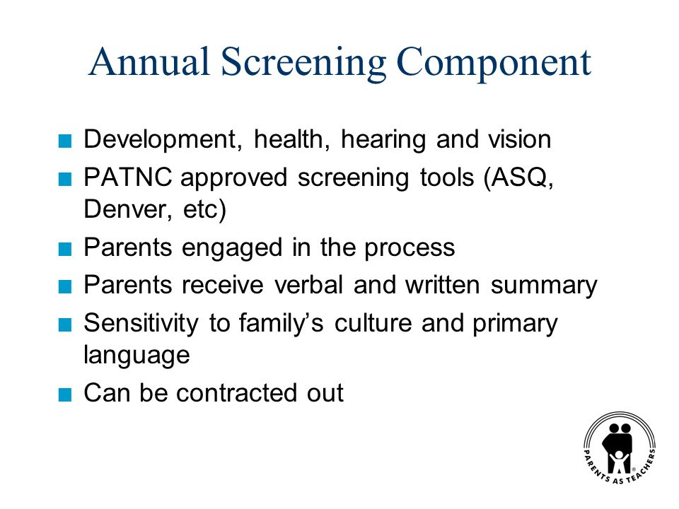 Annual Screening Component n Development, health, hearing and vision n PATNC approved screening tools (ASQ, Denver, etc) n Parents engaged in the process n Parents receive verbal and written summary n Sensitivity to familys culture and primary language n Can be contracted out