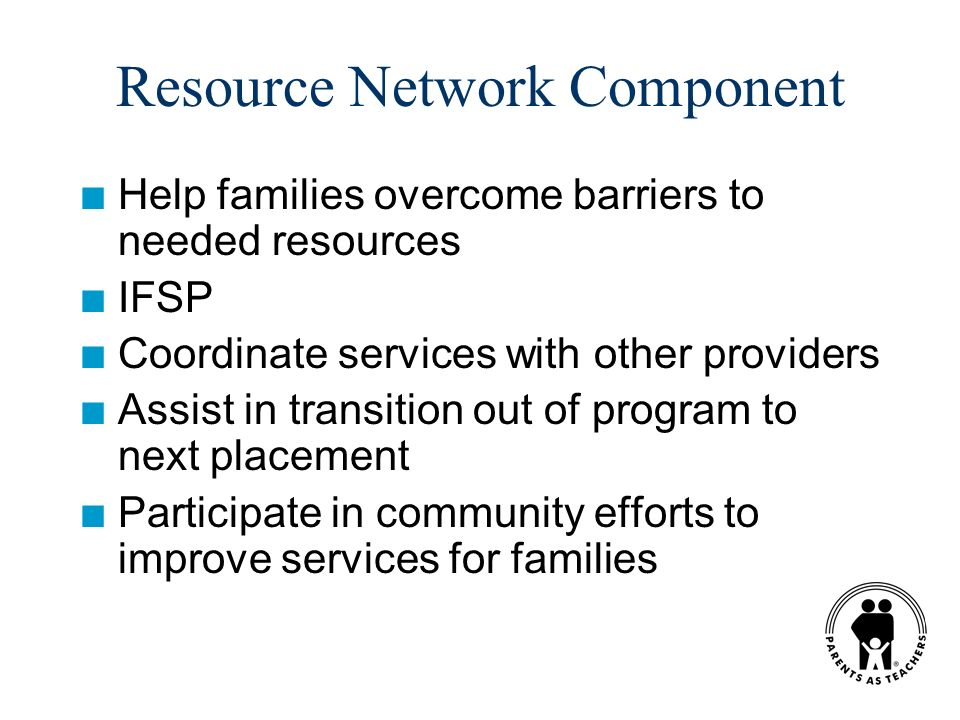 Resource Network Component n Help families overcome barriers to needed resources n IFSP n Coordinate services with other providers n Assist in transition out of program to next placement n Participate in community efforts to improve services for families