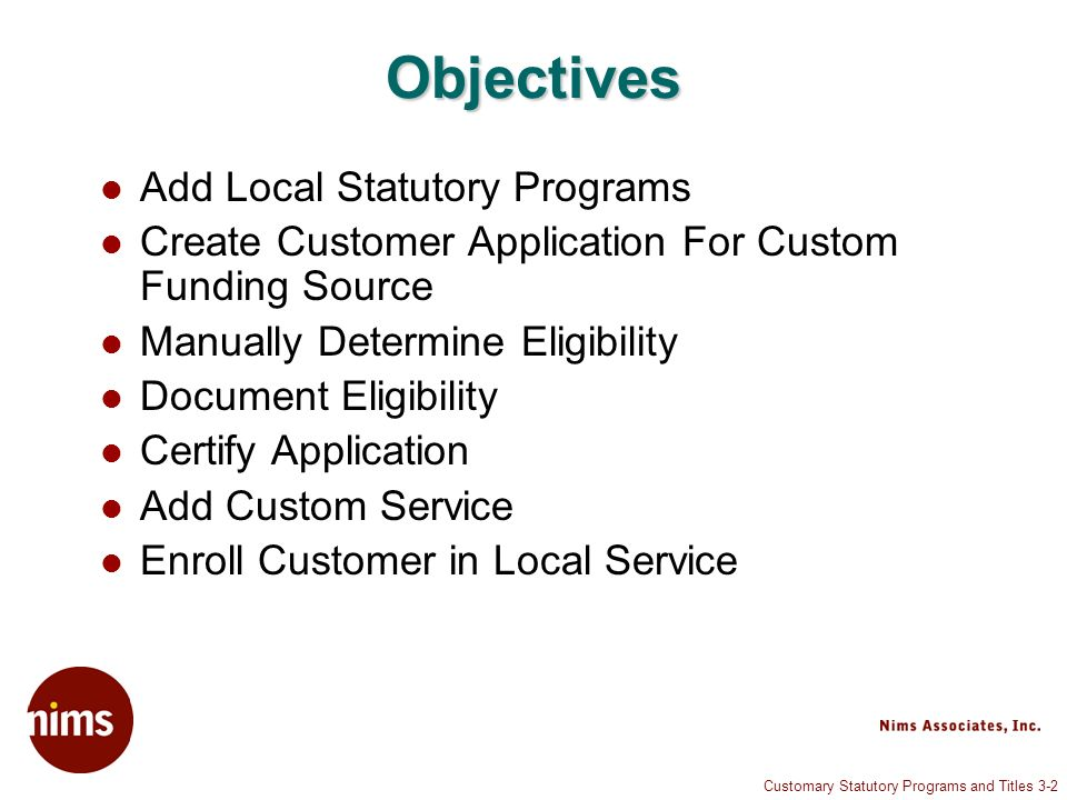 Customary Statutory Programs and Titles 3-2 Objectives Add Local Statutory Programs Create Customer Application For Custom Funding Source Manually Determine Eligibility Document Eligibility Certify Application Add Custom Service Enroll Customer in Local Service
