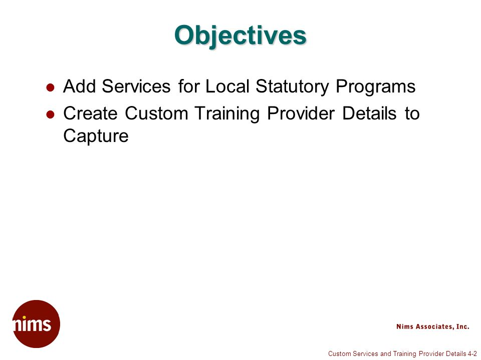 Custom Services and Training Provider Details 4-2 Objectives Add Services for Local Statutory Programs Create Custom Training Provider Details to Capture