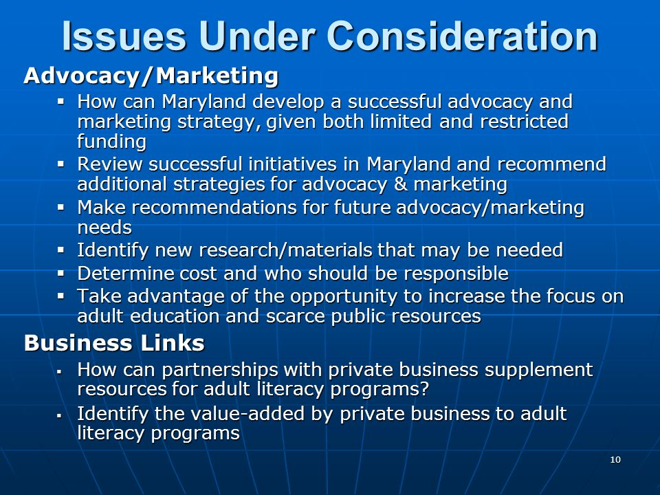 10 Advocacy/Marketing How can Maryland develop a successful advocacy and marketing strategy, given both limited and restricted funding How can Maryland develop a successful advocacy and marketing strategy, given both limited and restricted funding Review successful initiatives in Maryland and recommend additional strategies for advocacy & marketing Review successful initiatives in Maryland and recommend additional strategies for advocacy & marketing Make recommendations for future advocacy/marketing needs Make recommendations for future advocacy/marketing needs Identify new research/materials that may be needed Identify new research/materials that may be needed Determine cost and who should be responsible Determine cost and who should be responsible Take advantage of the opportunity to increase the focus on adult education and scarce public resources Take advantage of the opportunity to increase the focus on adult education and scarce public resources Business Links How can partnerships with private business supplement resources for adult literacy programs.