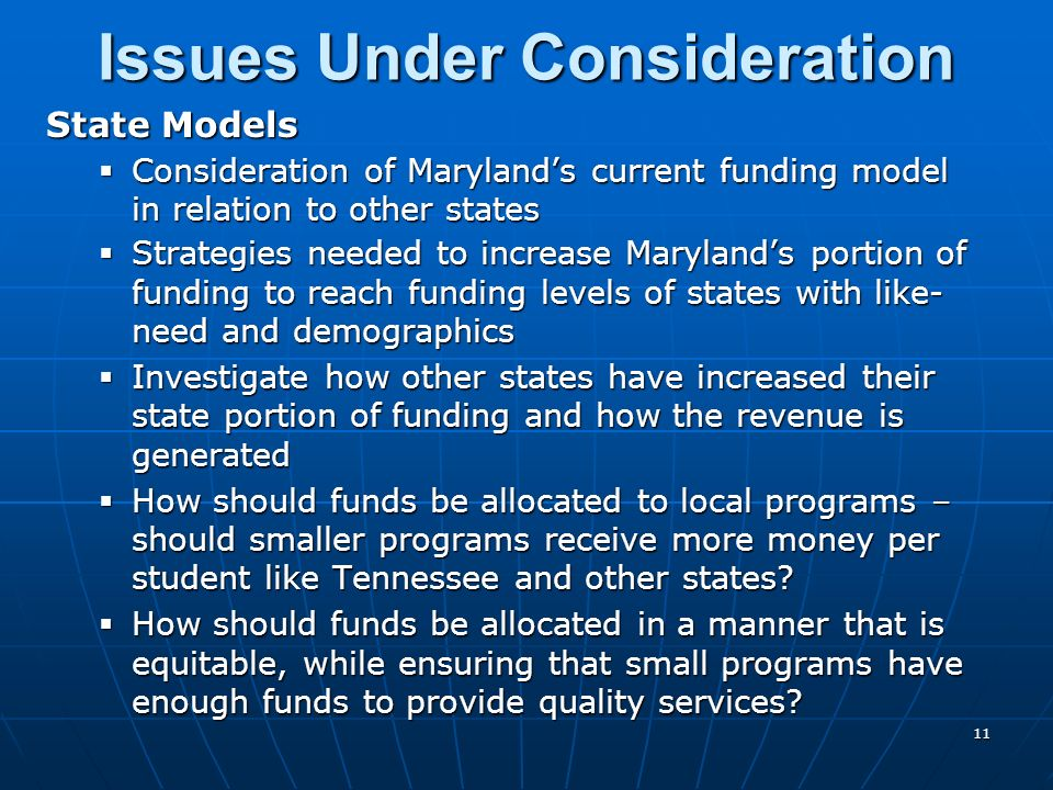 State Models Consideration of Marylands current funding model in relation to other states Consideration of Marylands current funding model in relation to other states Strategies needed to increase Marylands portion of funding to reach funding levels of states with like- need and demographics Strategies needed to increase Marylands portion of funding to reach funding levels of states with like- need and demographics Investigate how other states have increased their state portion of funding and how the revenue is generated Investigate how other states have increased their state portion of funding and how the revenue is generated How should funds be allocated to local programs – should smaller programs receive more money per student like Tennessee and other states.