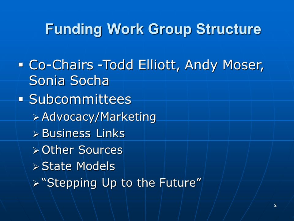 2 Funding Work Group Structure Co-Chairs -Todd Elliott, Andy Moser, Sonia Socha Co-Chairs -Todd Elliott, Andy Moser, Sonia Socha Subcommittees Subcommittees Advocacy/Marketing Advocacy/Marketing Business Links Business Links Other Sources Other Sources State Models State Models Stepping Up to the Future Stepping Up to the Future