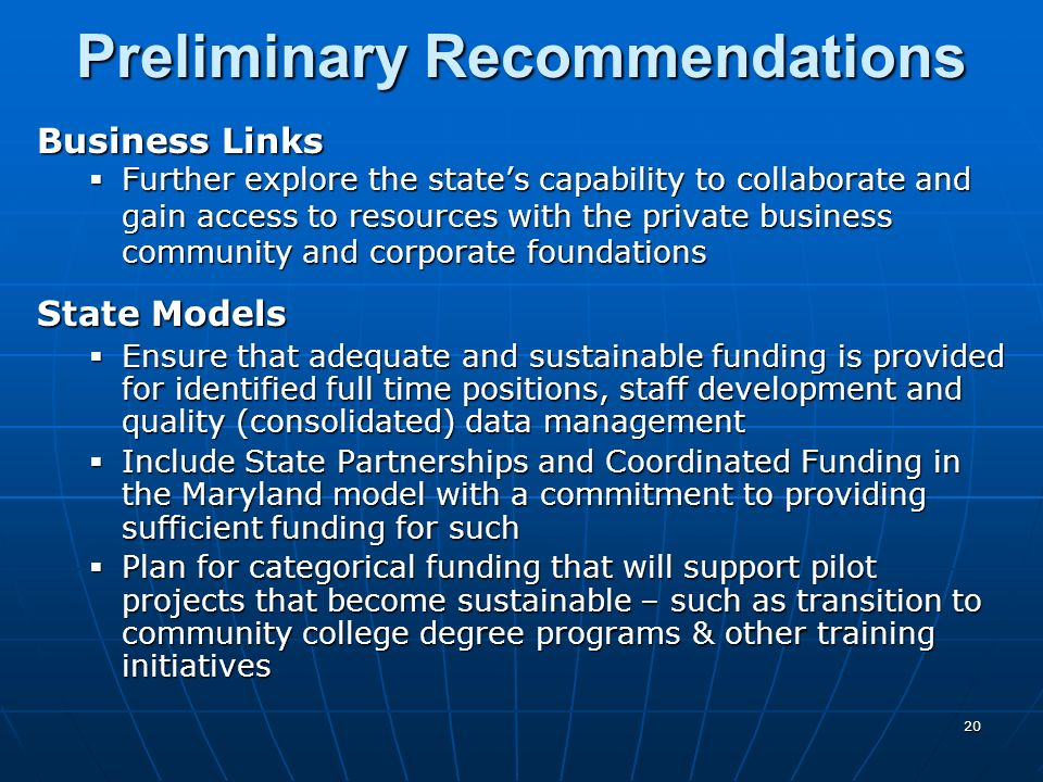 20 Business Links Further explore the states capability to collaborate and gain access to resources with the private business community and corporate foundations Further explore the states capability to collaborate and gain access to resources with the private business community and corporate foundations State Models Ensure that adequate and sustainable funding is provided for identified full time positions, staff development and quality (consolidated) data management Ensure that adequate and sustainable funding is provided for identified full time positions, staff development and quality (consolidated) data management Include State Partnerships and Coordinated Funding in the Maryland model with a commitment to providing sufficient funding for such Include State Partnerships and Coordinated Funding in the Maryland model with a commitment to providing sufficient funding for such Plan for categorical funding that will support pilot projects that become sustainable – such as transition to community college degree programs & other training initiatives Plan for categorical funding that will support pilot projects that become sustainable – such as transition to community college degree programs & other training initiatives