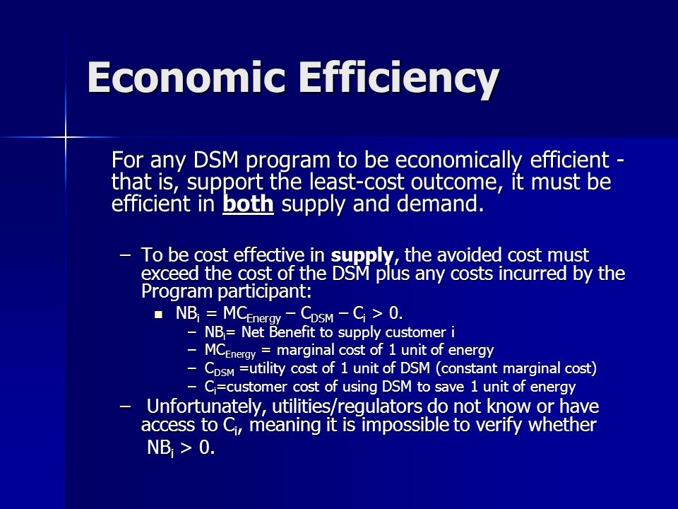 Economic Efficiency For any DSM program to be economically efficient - that is, support the least-cost outcome, it must be efficient in both supply and demand.