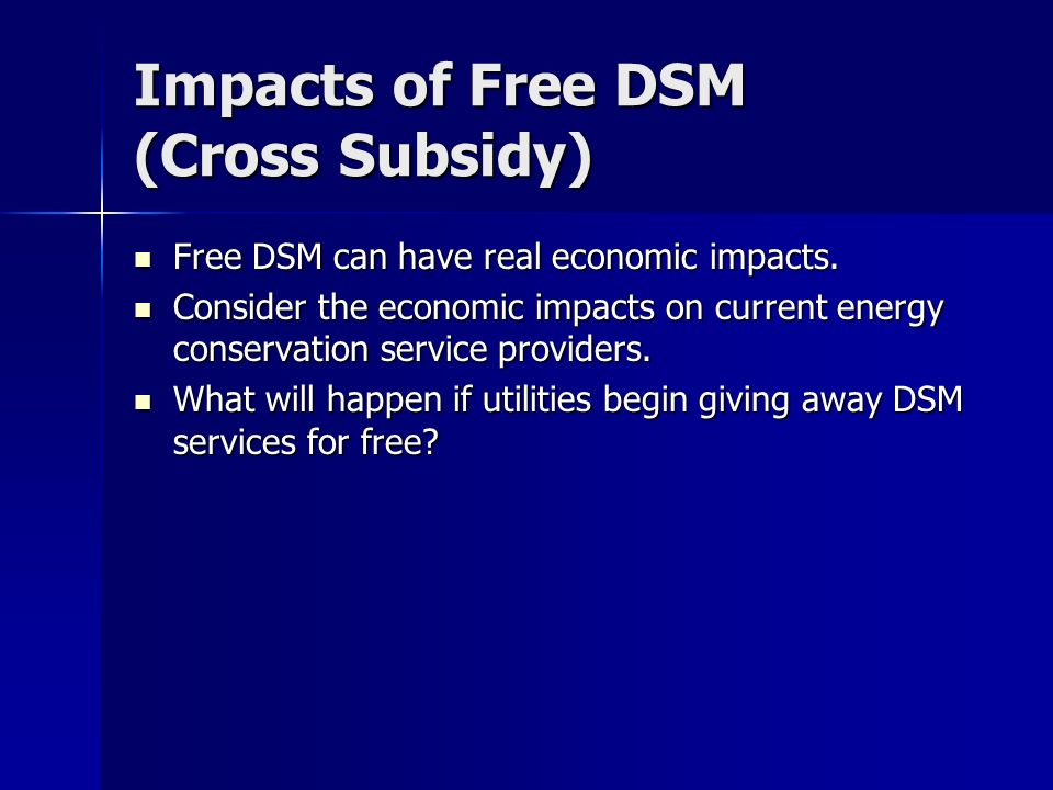 Impacts of Free DSM (Cross Subsidy) Free DSM can have real economic impacts.