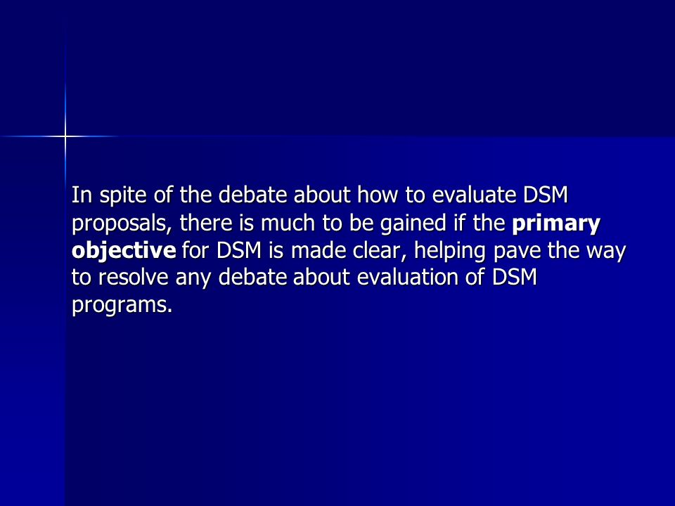 In spite of the debate about how to evaluate DSM proposals, there is much to be gained if the primary objective for DSM is made clear, helping pave the way to resolve any debate about evaluation of DSM programs.