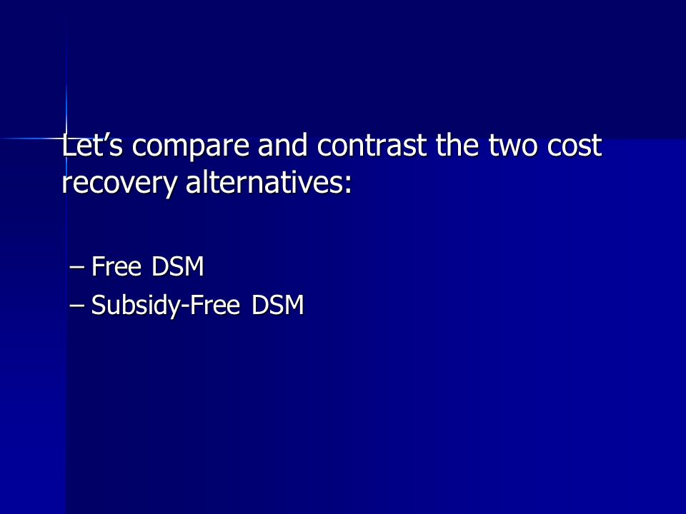 Lets compare and contrast the two cost recovery alternatives: –Free DSM –Subsidy-Free DSM