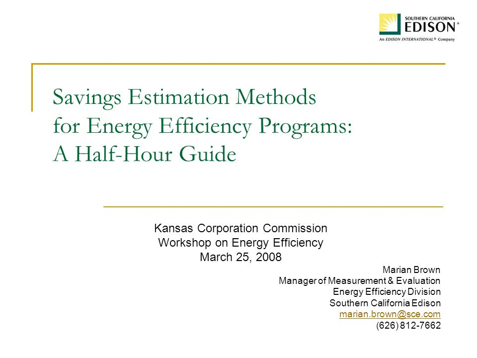 Savings Estimation Methods for Energy Efficiency Programs: A Half-Hour Guide Kansas Corporation Commission Workshop on Energy Efficiency March 25, 2008 Marian Brown Manager of Measurement & Evaluation Energy Efficiency Division Southern California Edison marian.brown@sce.com (626) 812-7662