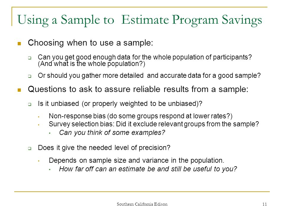 Southern California Edison 11 Using a Sample to Estimate Program Savings Choosing when to use a sample: Can you get good enough data for the whole population of participants.