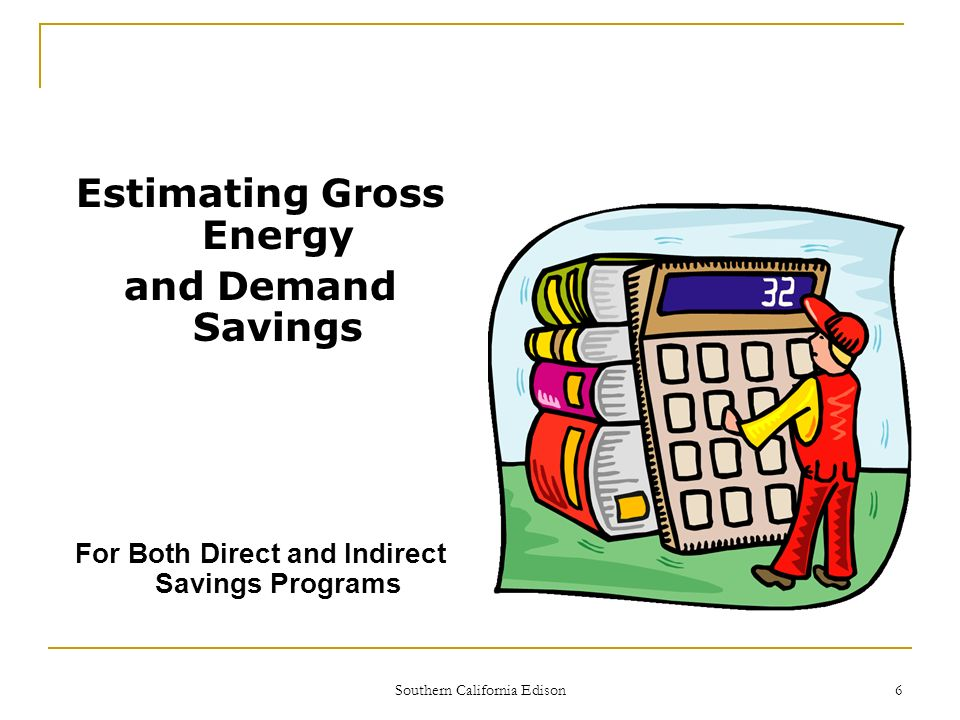 Southern California Edison 6 Estimating Gross Energy and Demand Savings For Both Direct and Indirect Savings Programs