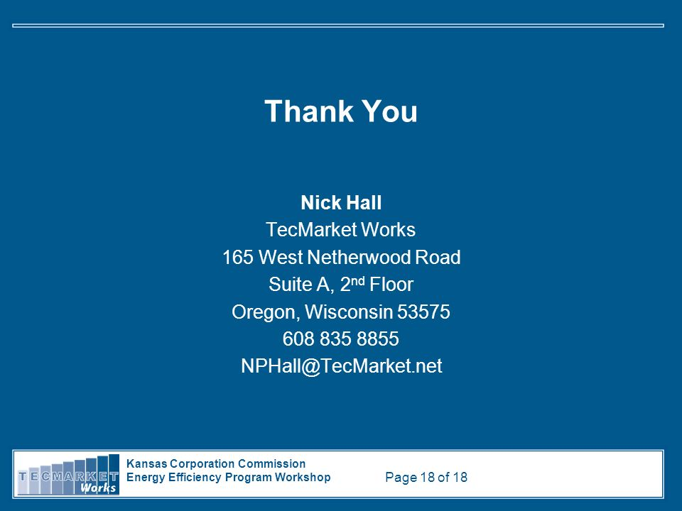 Kansas Corporation Commission Energy Efficiency Program Workshop Page 18 of 18 Thank You Nick Hall TecMarket Works 165 West Netherwood Road Suite A, 2 nd Floor Oregon, Wisconsin 53575 608 835 8855 NPHall@TecMarket.net