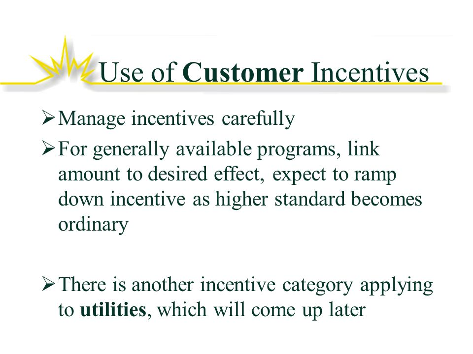 Use of Customer Incentives Manage incentives carefully For generally available programs, link amount to desired effect, expect to ramp down incentive as higher standard becomes ordinary There is another incentive category applying to utilities, which will come up later