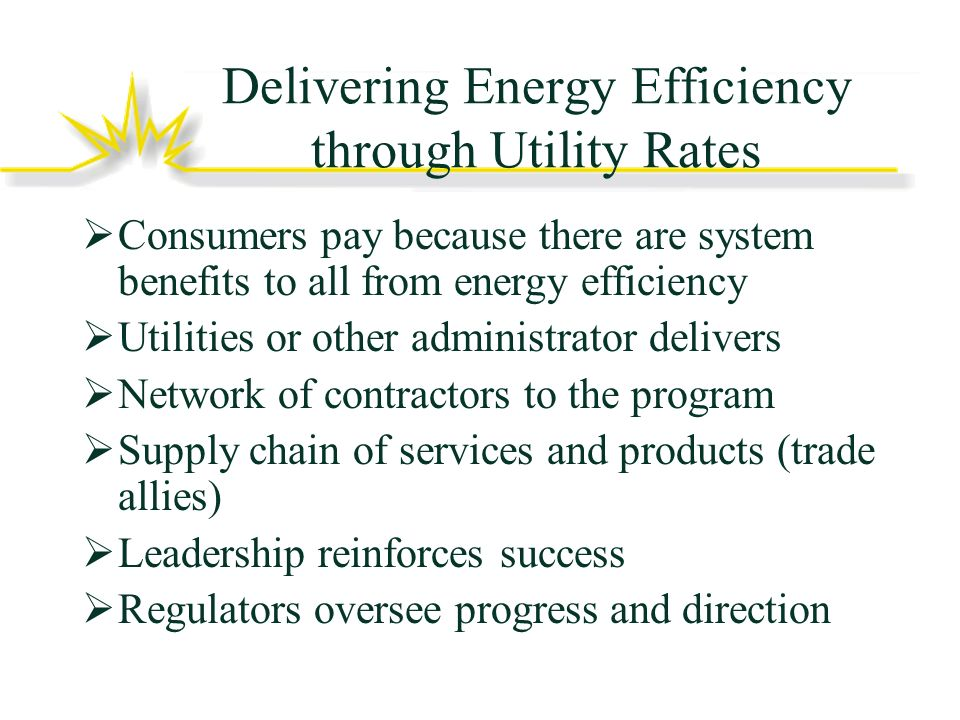 Delivering Energy Efficiency through Utility Rates Consumers pay because there are system benefits to all from energy efficiency Utilities or other administrator delivers Network of contractors to the program Supply chain of services and products (trade allies) Leadership reinforces success Regulators oversee progress and direction