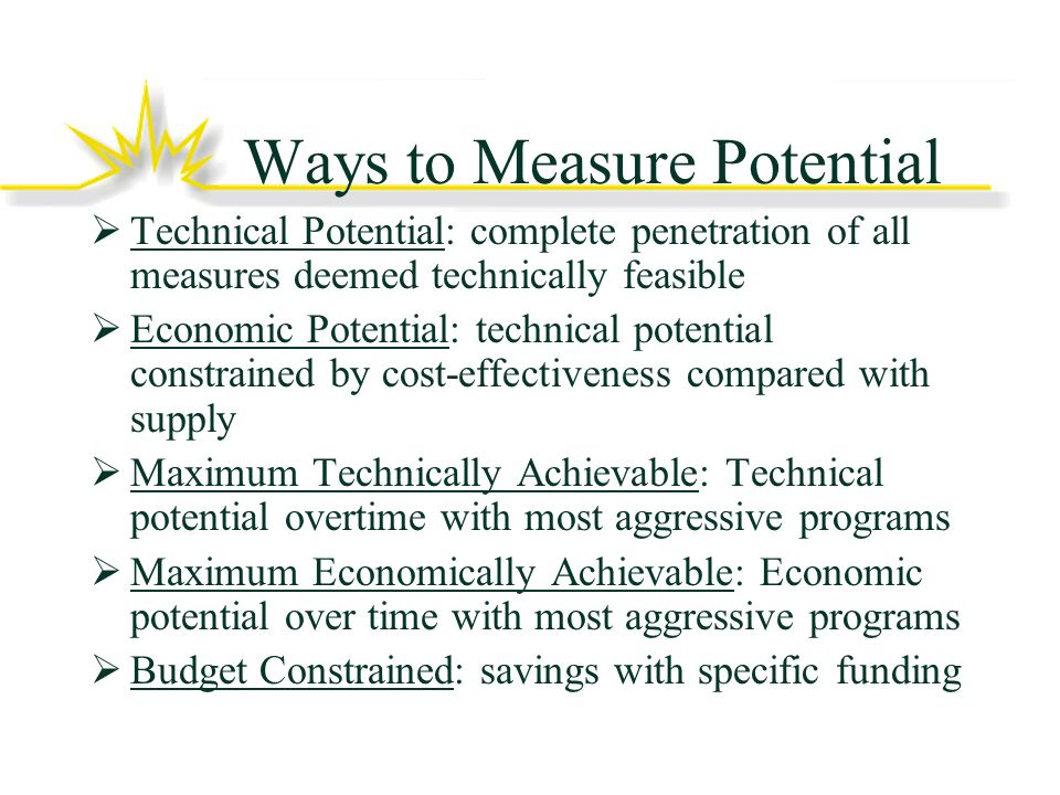 Ways to Measure Potential Technical Potential: complete penetration of all measures deemed technically feasible Economic Potential: technical potential constrained by cost-effectiveness compared with supply Maximum Technically Achievable: Technical potential overtime with most aggressive programs Maximum Economically Achievable: Economic potential over time with most aggressive programs Budget Constrained: savings with specific funding