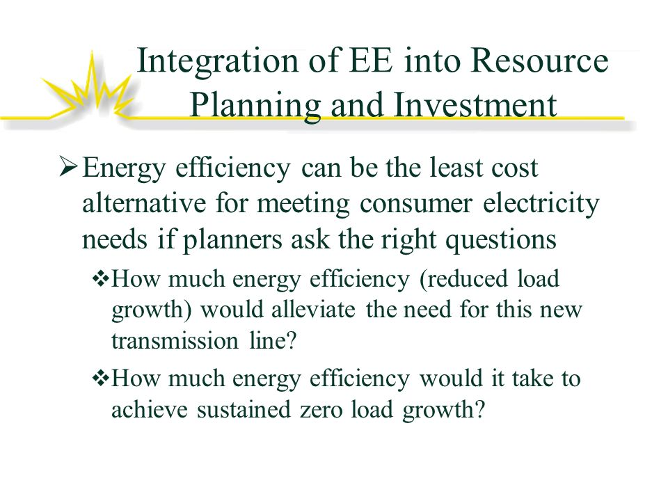 Integration of EE into Resource Planning and Investment Energy efficiency can be the least cost alternative for meeting consumer electricity needs if planners ask the right questions How much energy efficiency (reduced load growth) would alleviate the need for this new transmission line.