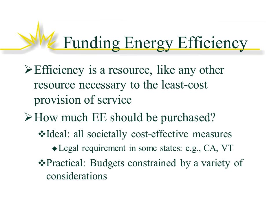 Funding Energy Efficiency Efficiency is a resource, like any other resource necessary to the least-cost provision of service How much EE should be purchased.
