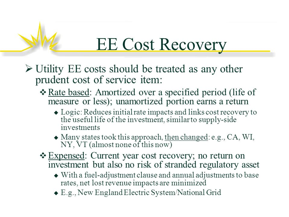 EE Cost Recovery Utility EE costs should be treated as any other prudent cost of service item: Rate based: Amortized over a specified period (life of measure or less); unamortized portion earns a return Logic: Reduces initial rate impacts and links cost recovery to the useful life of the investment, similar to supply-side investments Many states took this approach, then changed: e.g., CA, WI, NY, VT (almost none of this now) Expensed: Current year cost recovery; no return on investment but also no risk of stranded regulatory asset With a fuel-adjustment clause and annual adjustments to base rates, net lost revenue impacts are minimized E.g., New England Electric System/National Grid