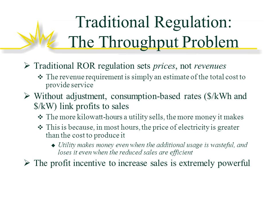 Traditional Regulation: The Throughput Problem Traditional ROR regulation sets prices, not revenues The revenue requirement is simply an estimate of the total cost to provide service Without adjustment, consumption-based rates ($/kWh and $/kW) link profits to sales The more kilowatt-hours a utility sells, the more money it makes This is because, in most hours, the price of electricity is greater than the cost to produce it Utility makes money even when the additional usage is wasteful, and loses it even when the reduced sales are efficient The profit incentive to increase sales is extremely powerful