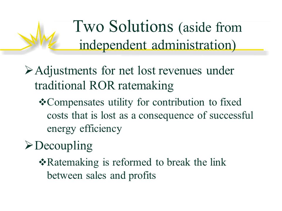 Two Solutions (aside from independent administration) Adjustments for net lost revenues under traditional ROR ratemaking Compensates utility for contribution to fixed costs that is lost as a consequence of successful energy efficiency Decoupling Ratemaking is reformed to break the link between sales and profits