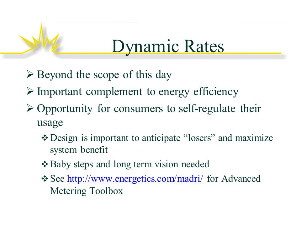 Dynamic Rates Beyond the scope of this day Important complement to energy efficiency Opportunity for consumers to self-regulate their usage Design is important to anticipate losers and maximize system benefit Baby steps and long term vision needed See http://www.energetics.com/madri/ for Advanced Metering Toolboxhttp://www.energetics.com/madri/