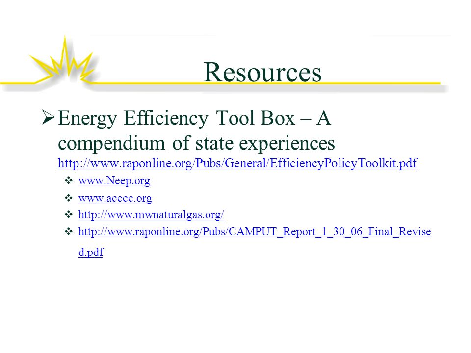Resources Energy Efficiency Tool Box – A compendium of state experiences http://www.raponline.org/Pubs/General/EfficiencyPolicyToolkit.pdf http://www.raponline.org/Pubs/General/EfficiencyPolicyToolkit.pdf www.Neep.org www.aceee.org http://www.mwnaturalgas.org/ http://www.raponline.org/Pubs/CAMPUT_Report_1_30_06_Final_Revise d.pdf http://www.raponline.org/Pubs/CAMPUT_Report_1_30_06_Final_Revise d.pdf