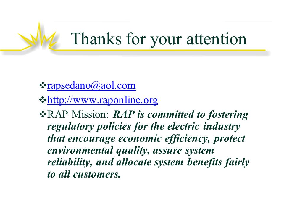 Thanks for your attention rapsedano@aol.com http://www.raponline.org RAP Mission: RAP is committed to fostering regulatory policies for the electric industry that encourage economic efficiency, protect environmental quality, assure system reliability, and allocate system benefits fairly to all customers.