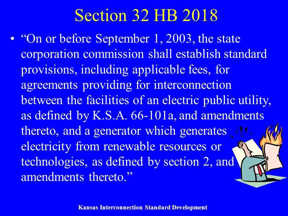 Kansas Interconnection Standard Development Section 32 HB 2018 On or before September 1, 2003, the state corporation commission shall establish standard provisions, including applicable fees, for agreements providing for interconnection between the facilities of an electric public utility, as defined by K.S.A.
