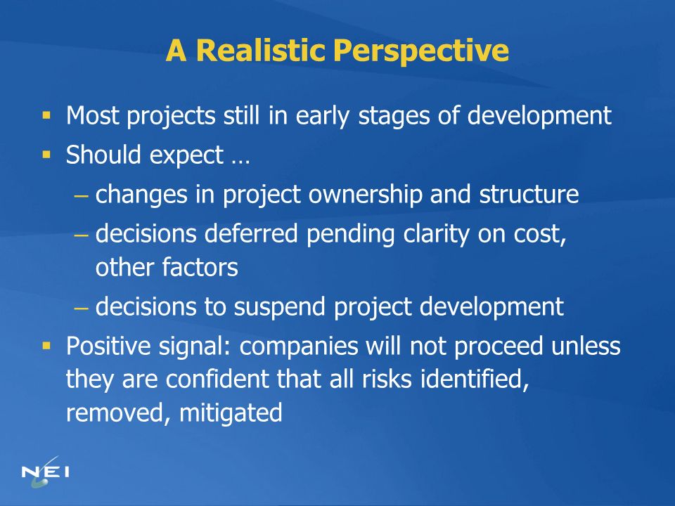 A Realistic Perspective Most projects still in early stages of development Should expect … – changes in project ownership and structure – decisions deferred pending clarity on cost, other factors – decisions to suspend project development Positive signal: companies will not proceed unless they are confident that all risks identified, removed, mitigated