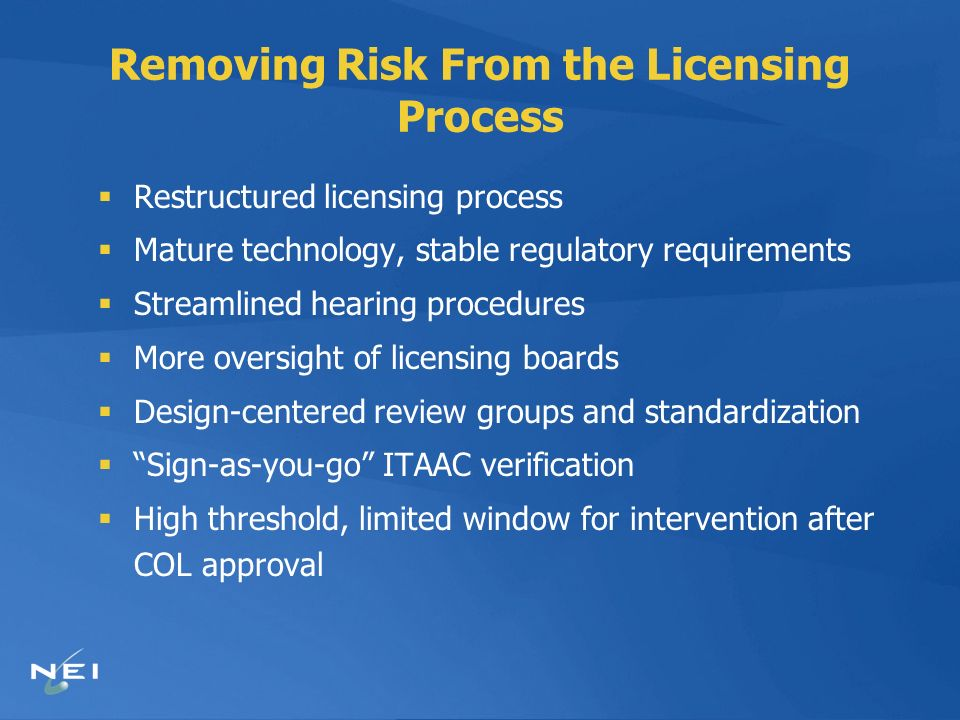 Removing Risk From the Licensing Process Restructured licensing process Mature technology, stable regulatory requirements Streamlined hearing procedures More oversight of licensing boards Design-centered review groups and standardization Sign-as-you-go ITAAC verification High threshold, limited window for intervention after COL approval