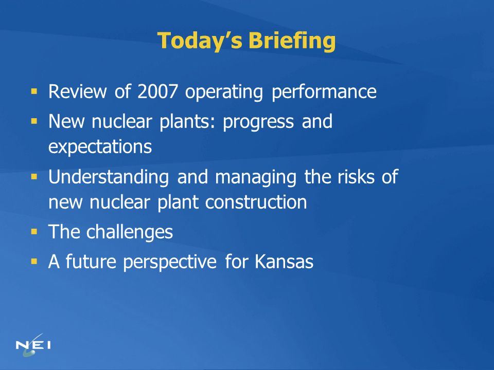 Todays Briefing Review of 2007 operating performance New nuclear plants: progress and expectations Understanding and managing the risks of new nuclear plant construction The challenges A future perspective for Kansas