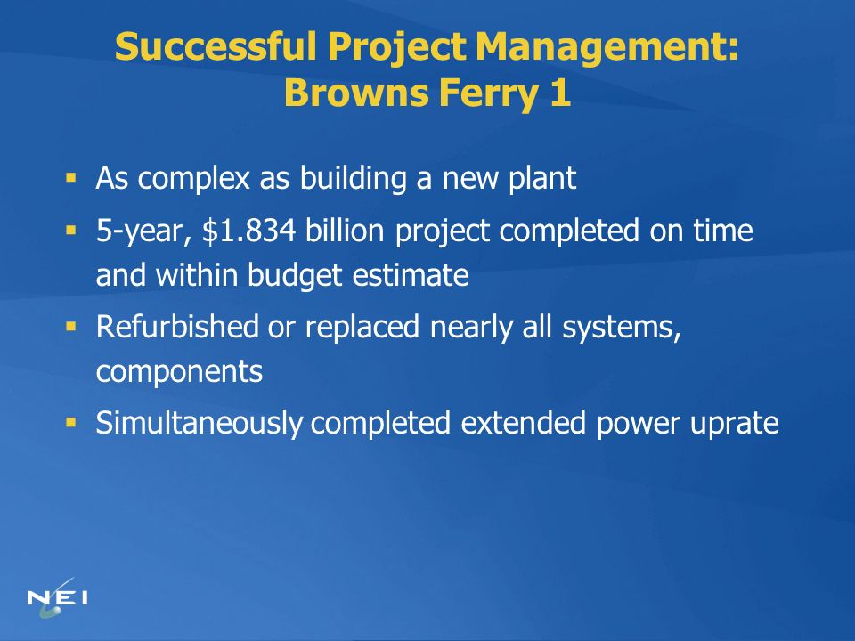 Successful Project Management: Browns Ferry 1 As complex as building a new plant 5-year, $1.834 billion project completed on time and within budget estimate Refurbished or replaced nearly all systems, components Simultaneously completed extended power uprate