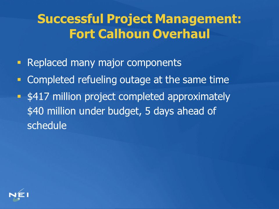 Successful Project Management: Fort Calhoun Overhaul Replaced many major components Completed refueling outage at the same time $417 million project completed approximately $40 million under budget, 5 days ahead of schedule