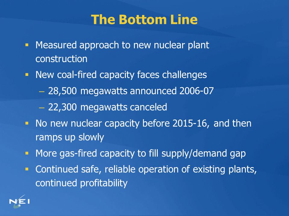 The Bottom Line Measured approach to new nuclear plant construction New coal-fired capacity faces challenges – 28,500 megawatts announced 2006-07 – 22,300 megawatts canceled No new nuclear capacity before 2015-16, and then ramps up slowly More gas-fired capacity to fill supply/demand gap Continued safe, reliable operation of existing plants, continued profitability