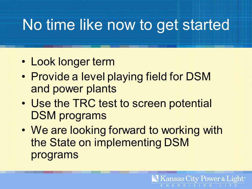 No time like now to get started Look longer term Provide a level playing field for DSM and power plants Use the TRC test to screen potential DSM programs We are looking forward to working with the State on implementing DSM programs
