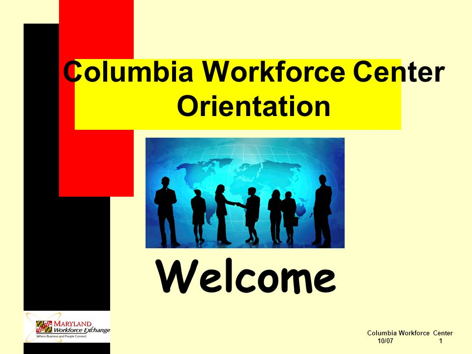 Columbia Workforce Center 10/07 1 Columbia Workforce Center Orientation Welcome