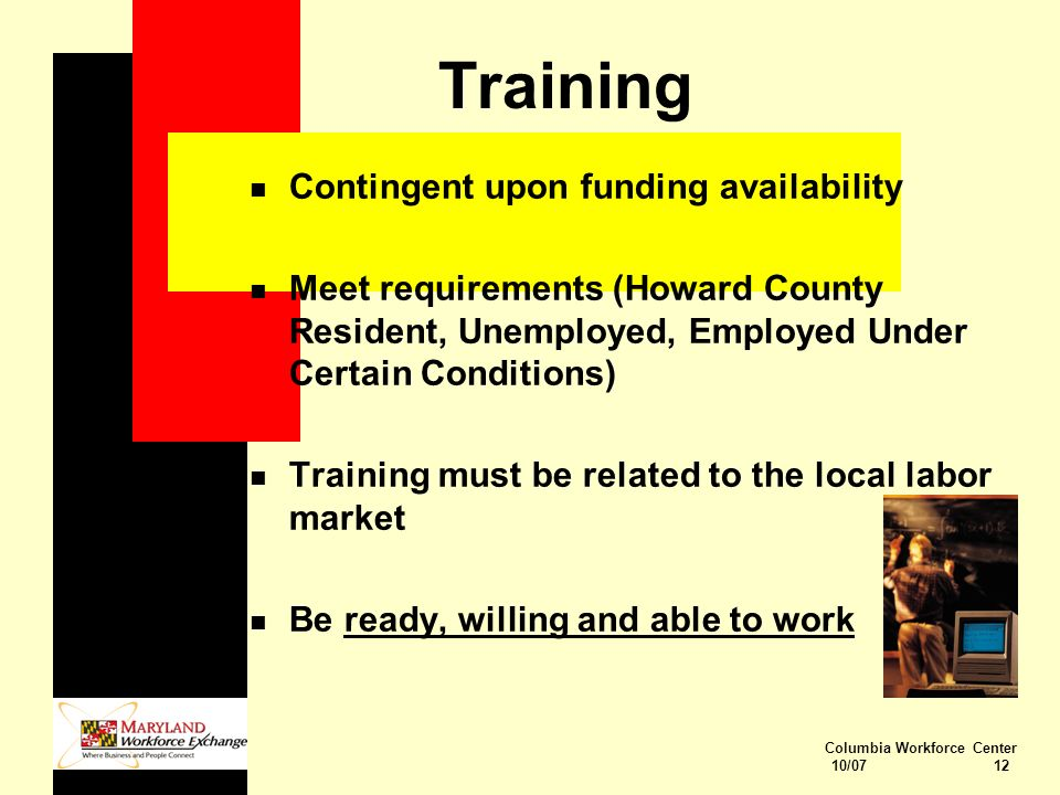 Columbia Workforce Center 10/07 12 n Contingent upon funding availability n Meet requirements (Howard County Resident, Unemployed, Employed Under Certain Conditions) n Training must be related to the local labor market n Be ready, willing and able to work Training