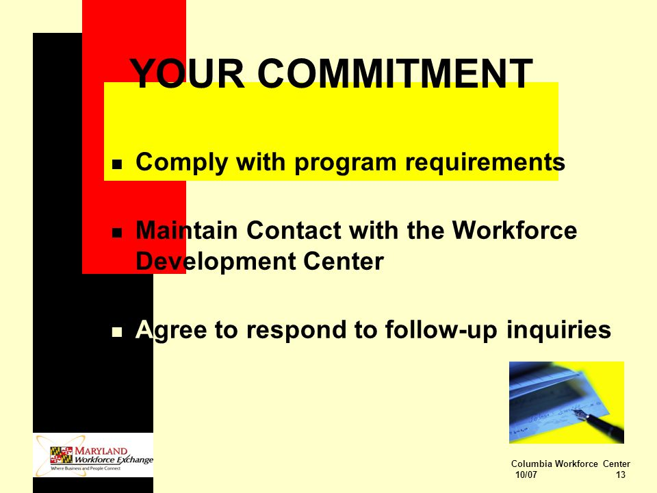 Columbia Workforce Center 10/07 13 YOUR COMMITMENT n Comply with program requirements n Maintain Contact with the Workforce Development Center n Agree to respond to follow-up inquiries