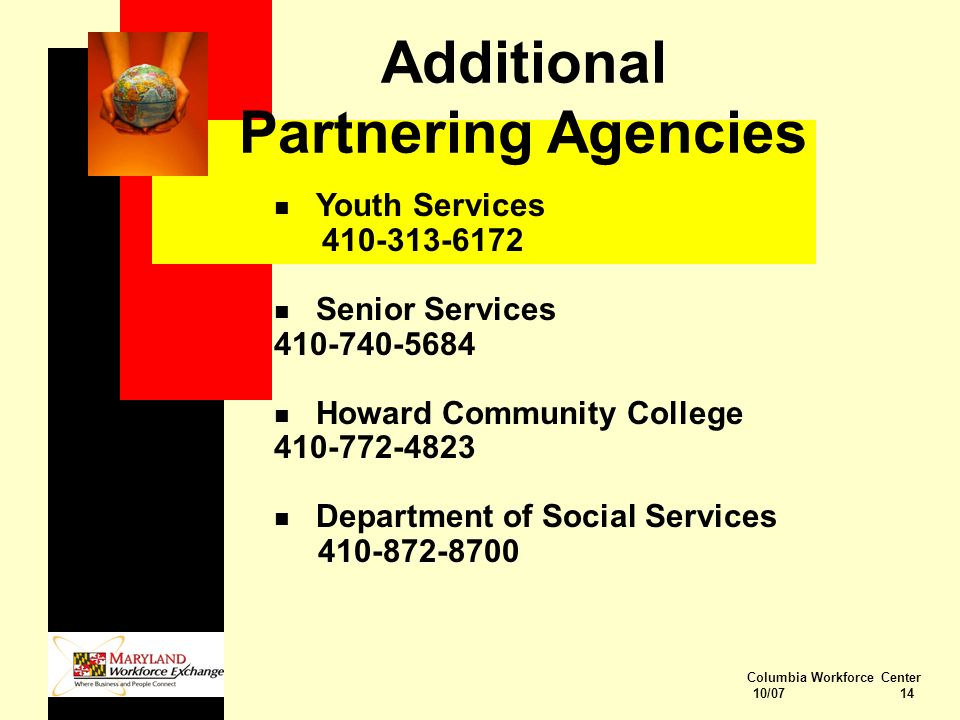 Columbia Workforce Center 10/07 14 Additional Partnering Agencies n Youth Services 410-313-6172 n Senior Services 410-740-5684 n Howard Community College 410-772-4823 n Department of Social Services 410-872-8700