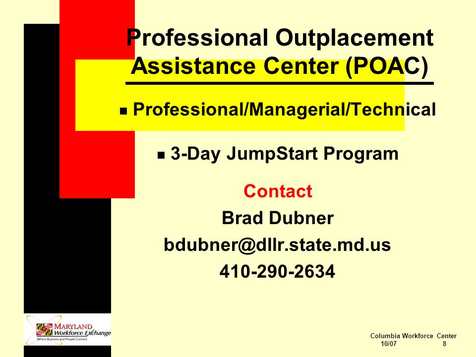 Columbia Workforce Center 10/07 8 Professional Outplacement Assistance Center (POAC) n Professional/Managerial/Technical n 3-Day JumpStart Program Contact Brad Dubner bdubner@dllr.state.md.us 410-290-2634