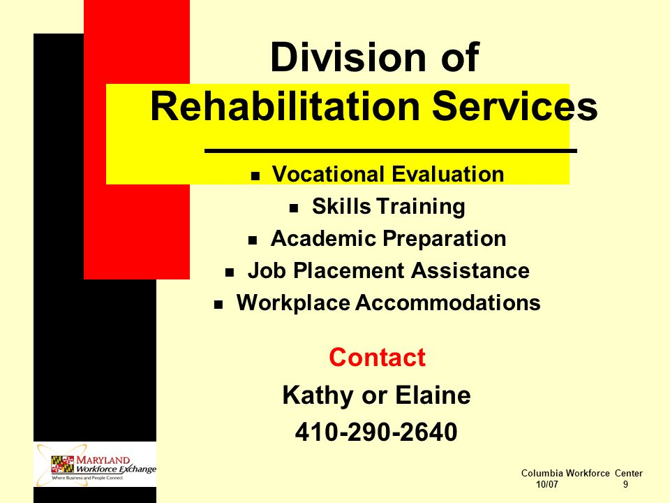 Columbia Workforce Center 10/07 9 Division of Rehabilitation Services n Vocational Evaluation n Skills Training n Academic Preparation n Job Placement Assistance n Workplace Accommodations Contact Kathy or Elaine 410-290-2640