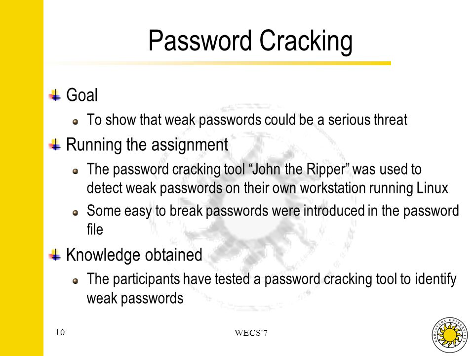 10 WECS 7 Password Cracking Goal To show that weak passwords could be a serious threat Running the assignment The password cracking tool John the Ripper was used to detect weak passwords on their own workstation running Linux Some easy to break passwords were introduced in the password file Knowledge obtained The participants have tested a password cracking tool to identify weak passwords