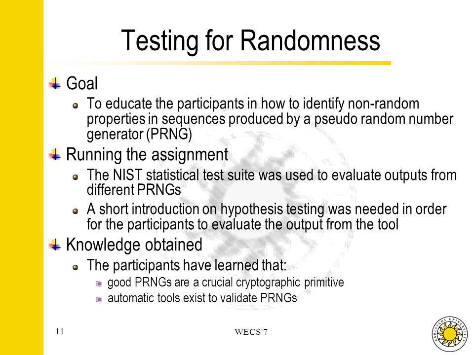 11 WECS 7 Testing for Randomness Goal To educate the participants in how to identify non-random properties in sequences produced by a pseudo random number generator (PRNG) Running the assignment The NIST statistical test suite was used to evaluate outputs from different PRNGs A short introduction on hypothesis testing was needed in order for the participants to evaluate the output from the tool Knowledge obtained The participants have learned that: good PRNGs are a crucial cryptographic primitive automatic tools exist to validate PRNGs