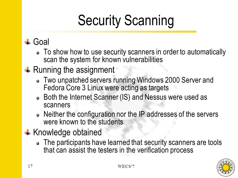 17 WECS 7 Security Scanning Goal To show how to use security scanners in order to automatically scan the system for known vulnerabilities Running the assignment Two unpatched servers running Windows 2000 Server and Fedora Core 3 Linux were acting as targets Both the Internet Scanner (IS) and Nessus were used as scanners Neither the configuration nor the IP addresses of the servers were known to the students Knowledge obtained The participants have learned that security scanners are tools that can assist the testers in the verification process